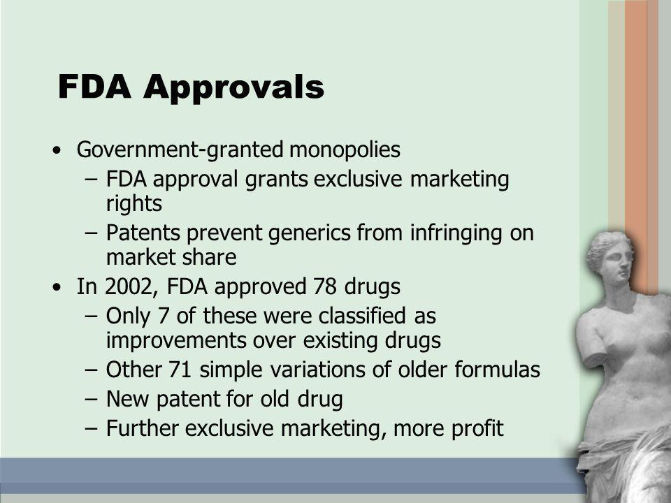 FDA Approvals Government-granted monopolies –FDA approval grants exclusive marketing rights –Patents prevent generics from infringing on market share In 2002, FDA approved 78 drugs –Only 7 of these were classified as improvements over existing drugs –Other 71 simple variations of older formulas –New patent for old drug –Further exclusive marketing, more profit