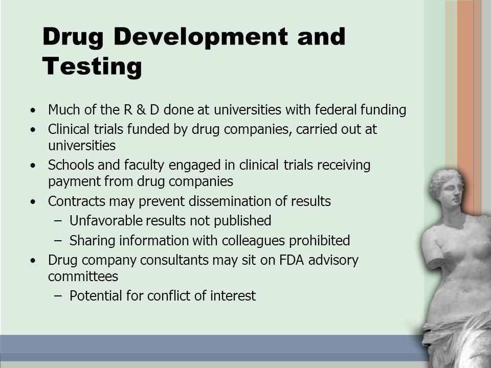 Drug Development and Testing Much of the R & D done at universities with federal funding Clinical trials funded by drug companies, carried out at universities Schools and faculty engaged in clinical trials receiving payment from drug companies Contracts may prevent dissemination of results –Unfavorable results not published –Sharing information with colleagues prohibited Drug company consultants may sit on FDA advisory committees –Potential for conflict of interest
