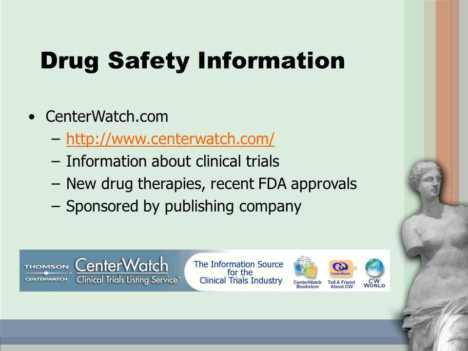 CenterWatch.com –http://www.centerwatch.com/http://www.centerwatch.com/ –Information about clinical trials –New drug therapies, recent FDA approvals –Sponsored by publishing company Drug Safety Information