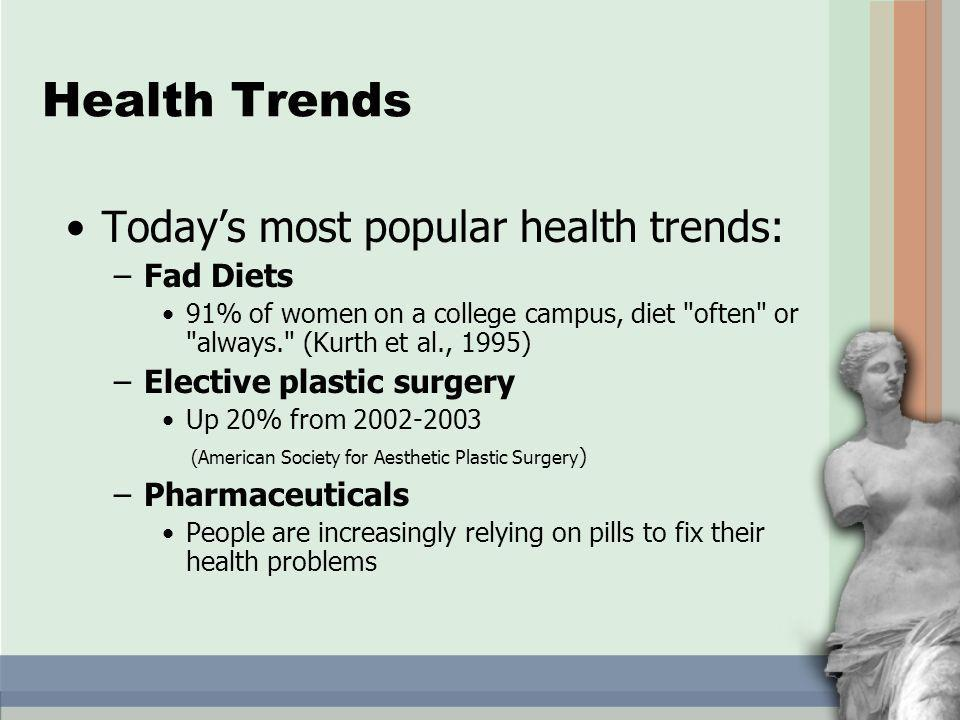 Health Trends Todays most popular health trends: –Fad Diets 91% of women on a college campus, diet often or always. (Kurth et al., 1995) –Elective plastic surgery Up 20% from 2002-2003 (American Society for Aesthetic Plastic Surgery ) –Pharmaceuticals People are increasingly relying on pills to fix their health problems