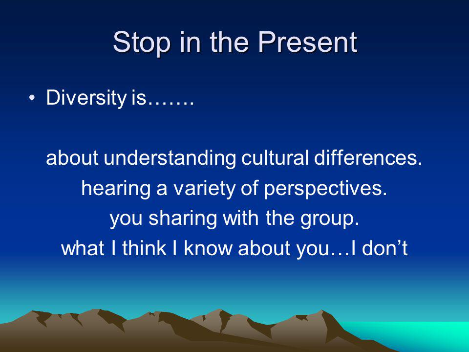 Stop in the Present Diversity is……. about understanding cultural differences. hearing a variety of perspectives. you sharing with the group.