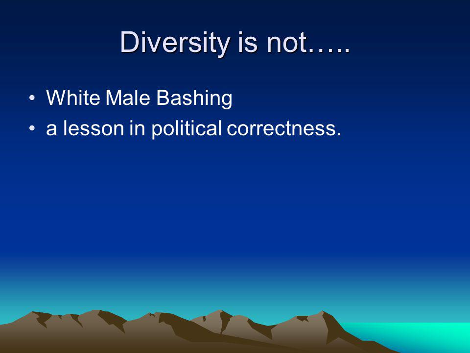 Diversity is not….. White Male Bashing