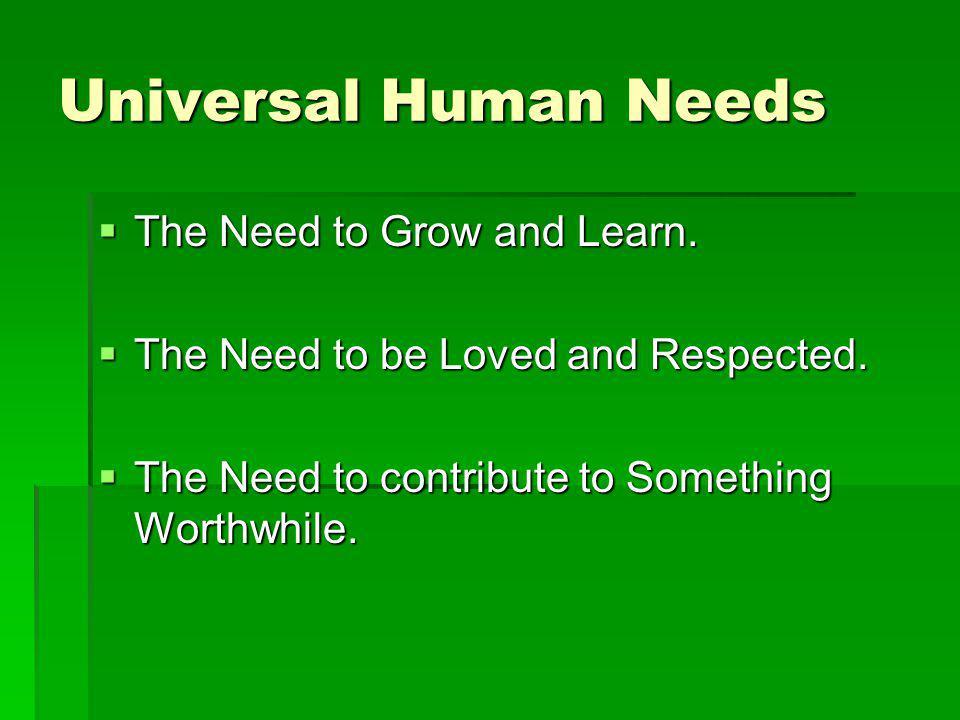 Universal Human Needs The Need to Grow and Learn. The Need to Grow and Learn. The Need to be Loved and Respected. The Need to be Loved and Respected.