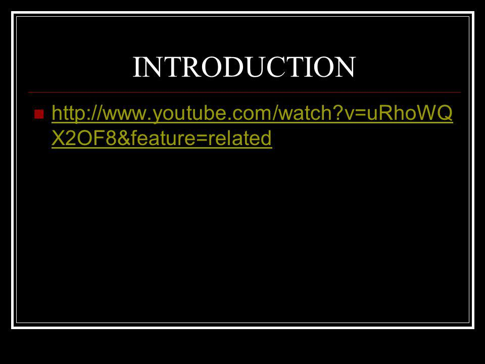 INTRODUCTION http://www.youtube.com/watch?v=uRhoWQ X2OF8&feature=related http://www.youtube.com/watch?v=uRhoWQ X2OF8&feature=related