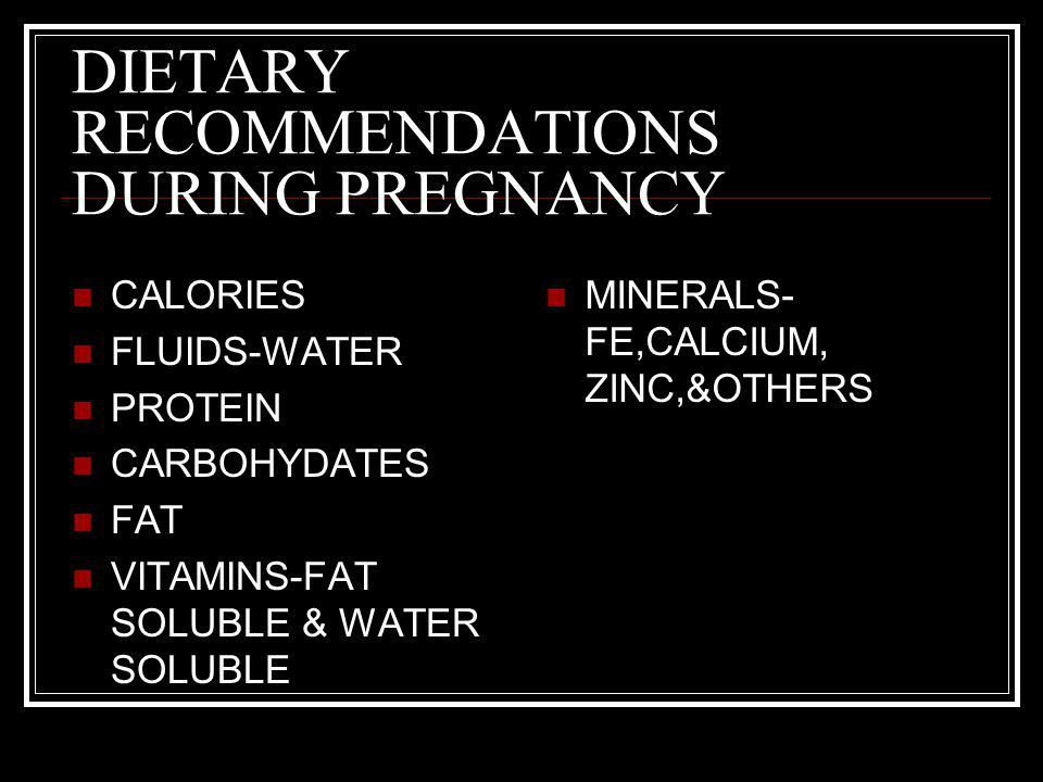 DIETARY RECOMMENDATIONS DURING PREGNANCY CALORIES FLUIDS-WATER PROTEIN CARBOHYDATES FAT VITAMINS-FAT SOLUBLE & WATER SOLUBLE MINERALS- FE,CALCIUM, ZIN