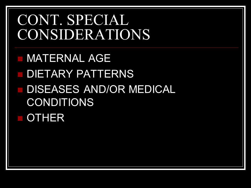 CONT. SPECIAL CONSIDERATIONS MATERNAL AGE DIETARY PATTERNS DISEASES AND/OR MEDICAL CONDITIONS OTHER