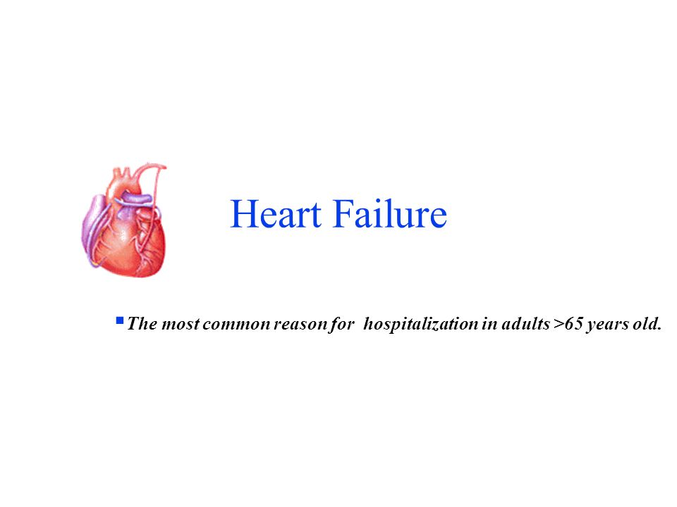 Heart Failure The most common reason for hospitalization in adults >65 years old.