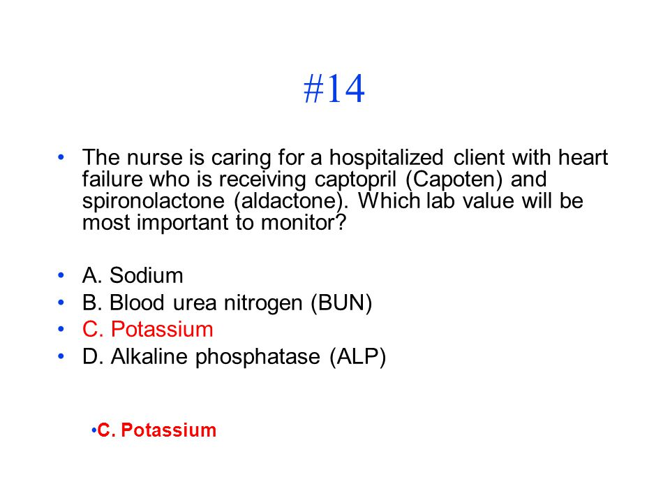 #14 The nurse is caring for a hospitalized client with heart failure who is receiving captopril (Capoten) and spironolactone (aldactone). Which lab va