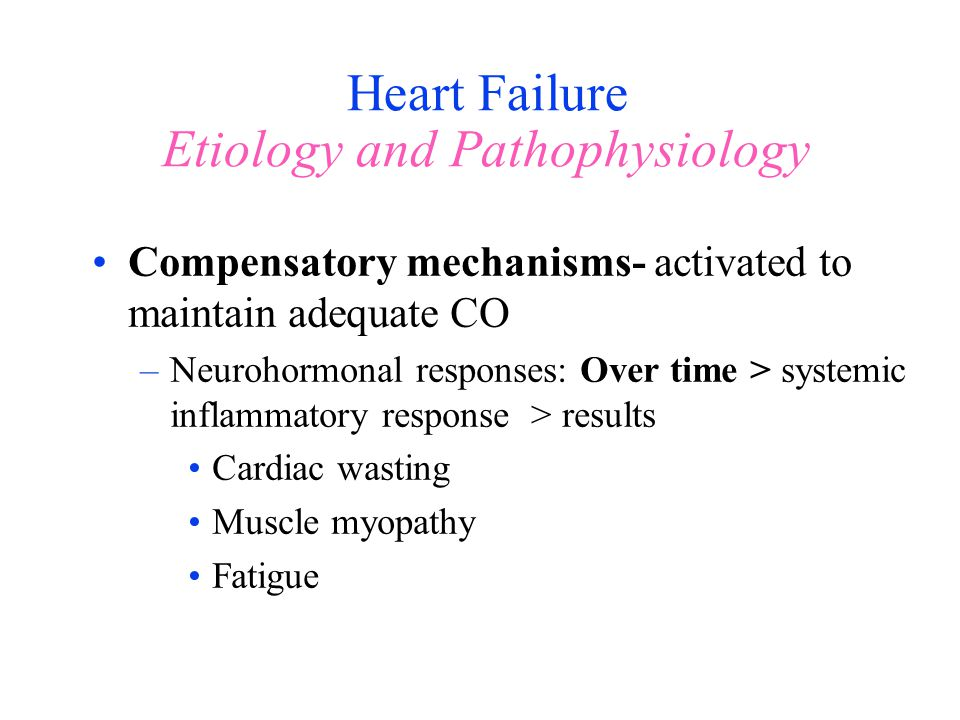Heart Failure Etiology and Pathophysiology Compensatory mechanisms- activated to maintain adequate CO –Neurohormonal responses: Over time > systemic i