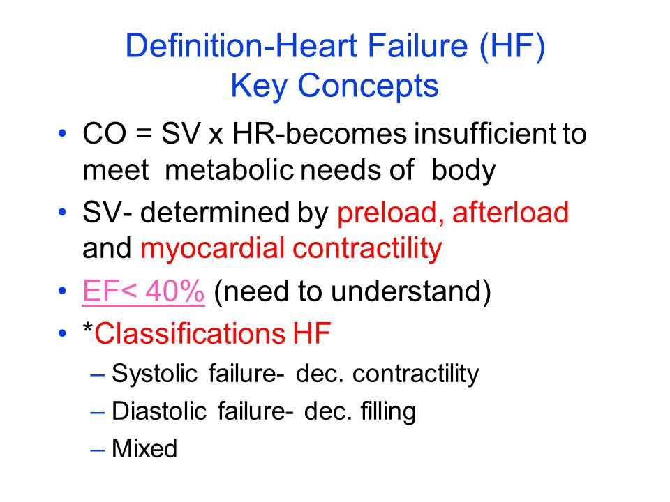 Definition-Heart Failure (HF) Key Concepts CO = SV x HR-becomes insufficient to meet metabolic needs of body SV- determined by preload, afterload and