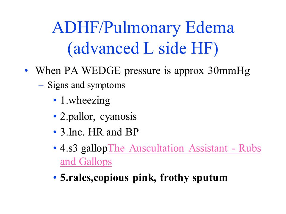ADHF/Pulmonary Edema (advanced L side HF) When PA WEDGE pressure is approx 30mmHg –Signs and symptoms 1.wheezing 2.pallor, cyanosis 3.Inc. HR and BP 4