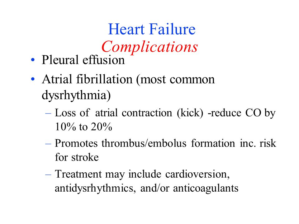 Heart Failure Complications Pleural effusion Atrial fibrillation (most common dysrhythmia) –Loss of atrial contraction (kick) -reduce CO by 10% to 20%