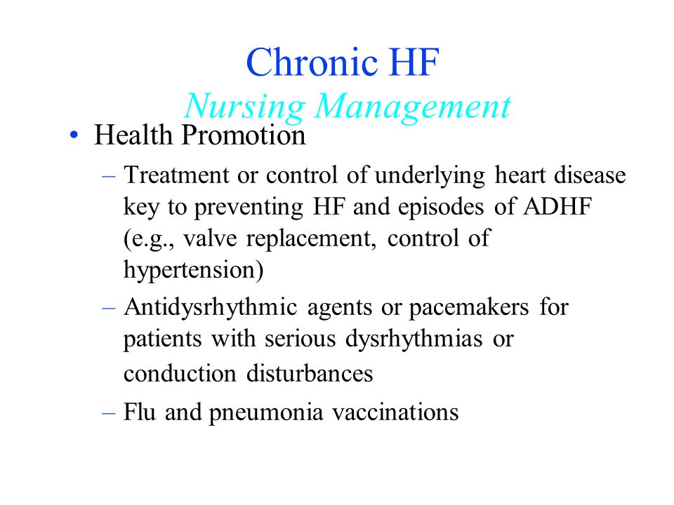 Chronic HF Nursing Management Health Promotion –Treatment or control of underlying heart disease key to preventing HF and episodes of ADHF (e.g., valv