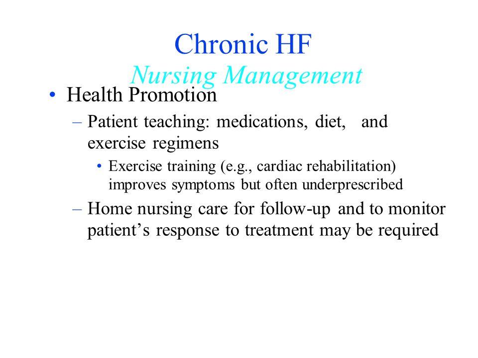 Chronic HF Nursing Management Health Promotion –Patient teaching: medications, diet, and exercise regimens Exercise training (e.g., cardiac rehabilita
