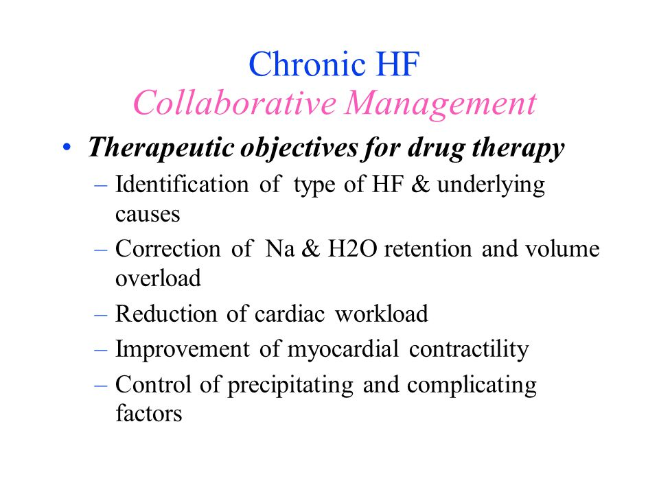 Chronic HF Collaborative Management Therapeutic objectives for drug therapy –Identification of type of HF & underlying causes –Correction of Na & H2O