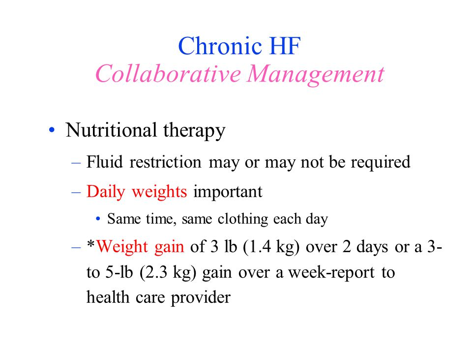 Chronic HF Collaborative Management Nutritional therapy –Fluid restriction may or may not be required –Daily weights important Same time, same clothin