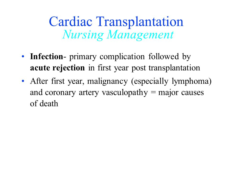 Cardiac Transplantation Nursing Management Infection- primary complication followed by acute rejection in first year post transplantation After first