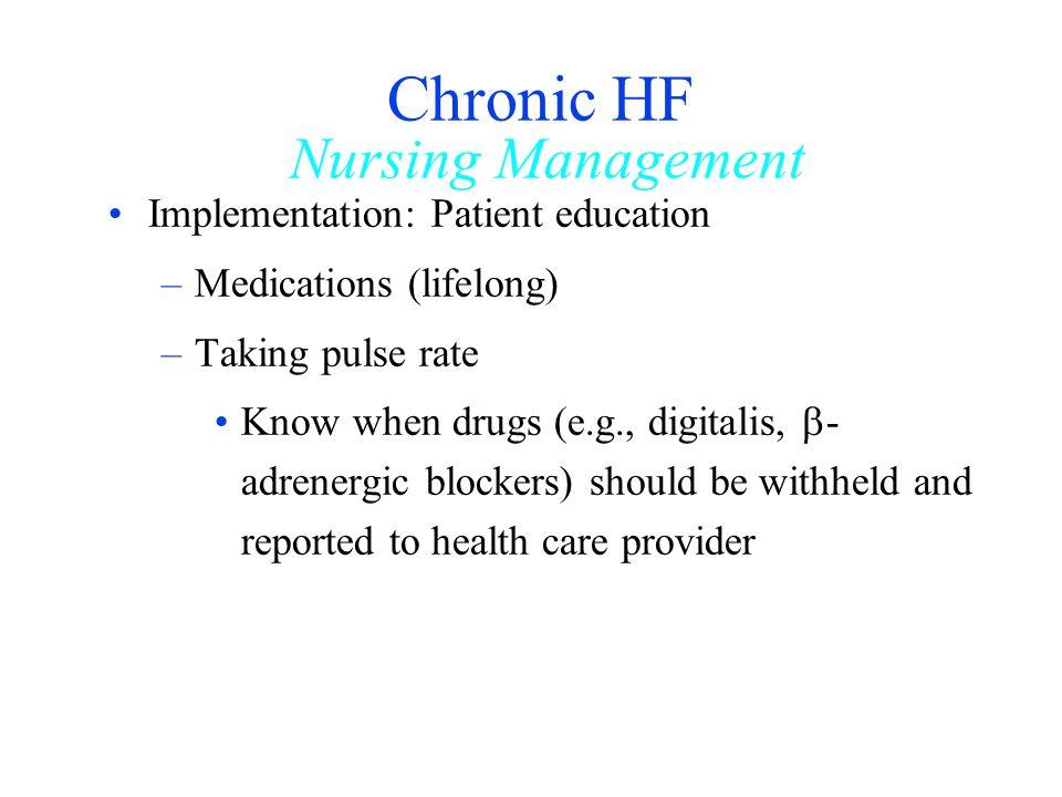 Chronic HF Nursing Management Implementation: Patient education –Medications (lifelong) –Taking pulse rate Know when drugs (e.g., digitalis, - adrener