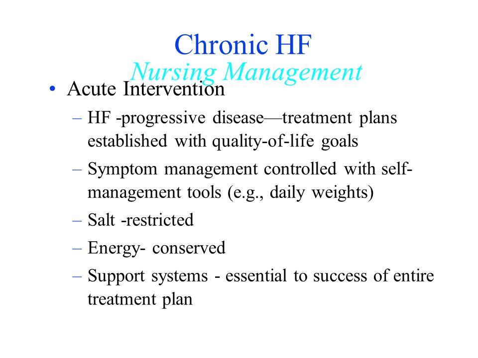 Chronic HF Nursing Management Acute Intervention –HF -progressive diseasetreatment plans established with quality-of-life goals –Symptom management co