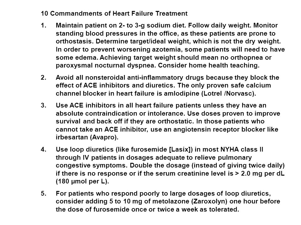 10 Commandments of Heart Failure Treatment 1.Maintain patient on 2- to 3-g sodium diet. Follow daily weight. Monitor standing blood pressures in the o