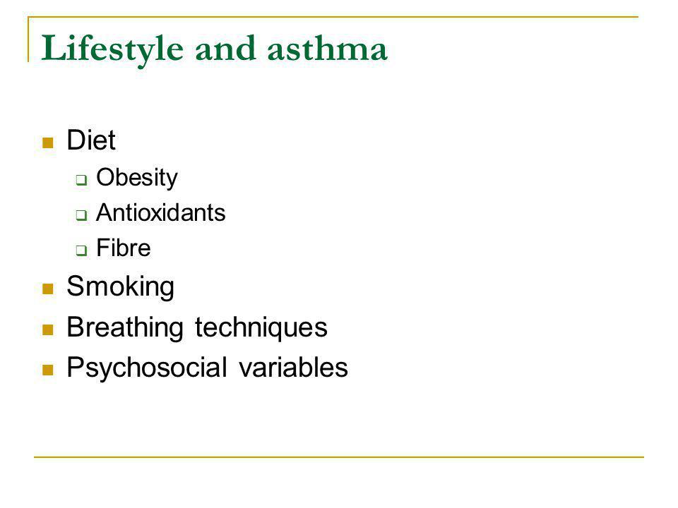 Lifestyle and asthma Diet Obesity: risk factor for asthma, can be modified Antioxidants: low in asthma, can be replaced Fibre: watch this space.