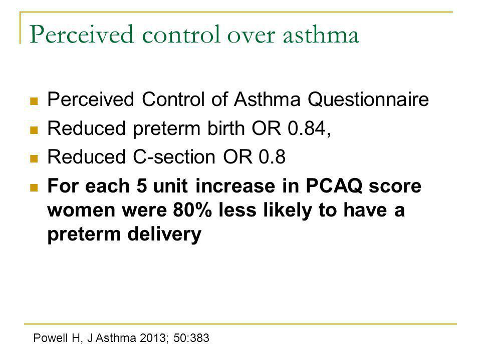Perceived control over asthma Perceived Control of Asthma Questionnaire Reduced preterm birth OR 0.84, Reduced C-section OR 0.8 For each 5 unit increase in PCAQ score women were 80% less likely to have a preterm delivery Powell H, J Asthma 2013; 50:383