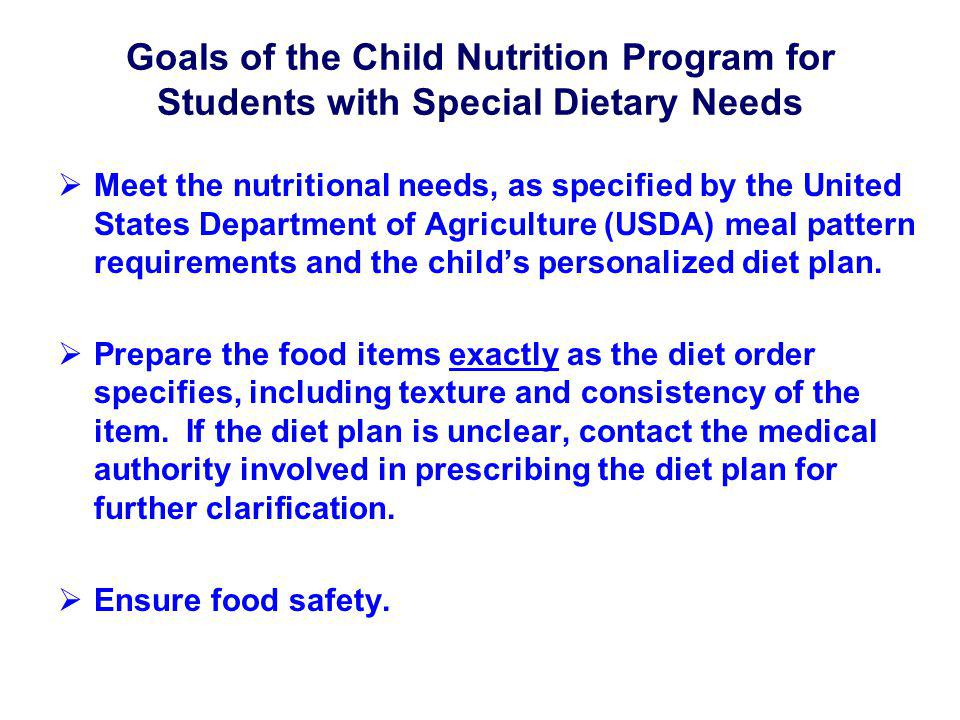 Goals of the Child Nutrition Program for Students with Special Dietary Needs Meet the nutritional needs, as specified by the United States Department