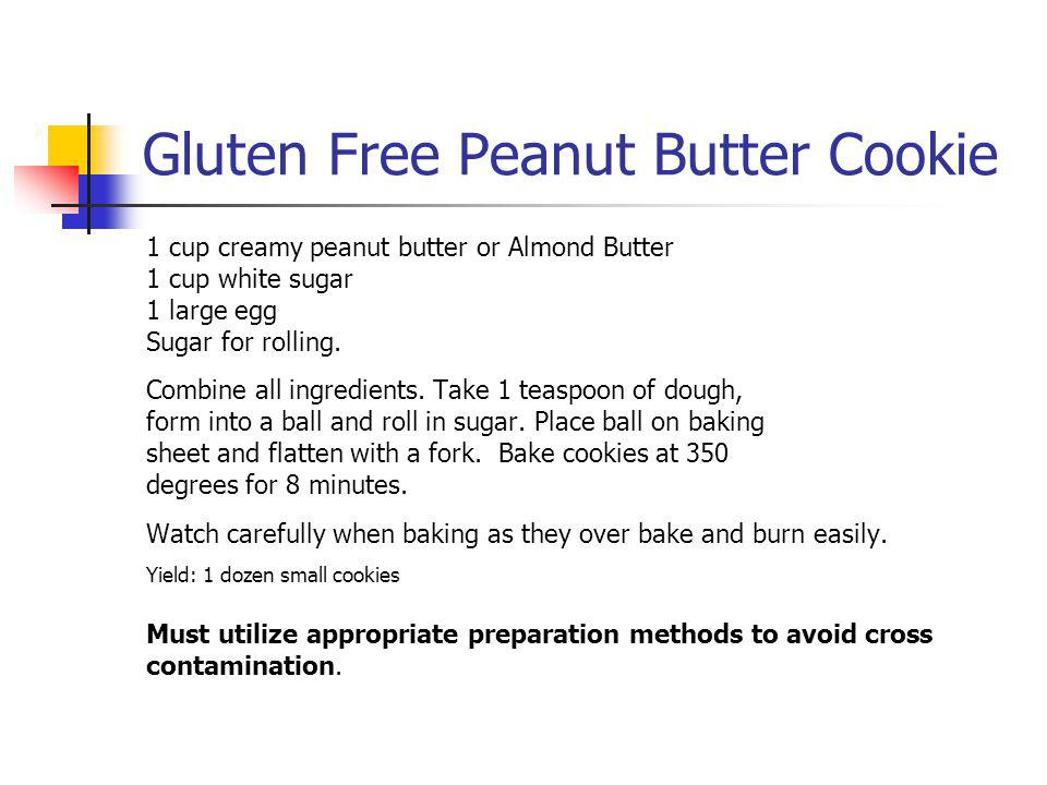 Gluten Free Peanut Butter Cookie 1 cup creamy peanut butter or Almond Butter 1 cup white sugar 1 large egg Sugar for rolling. Combine all ingredients.