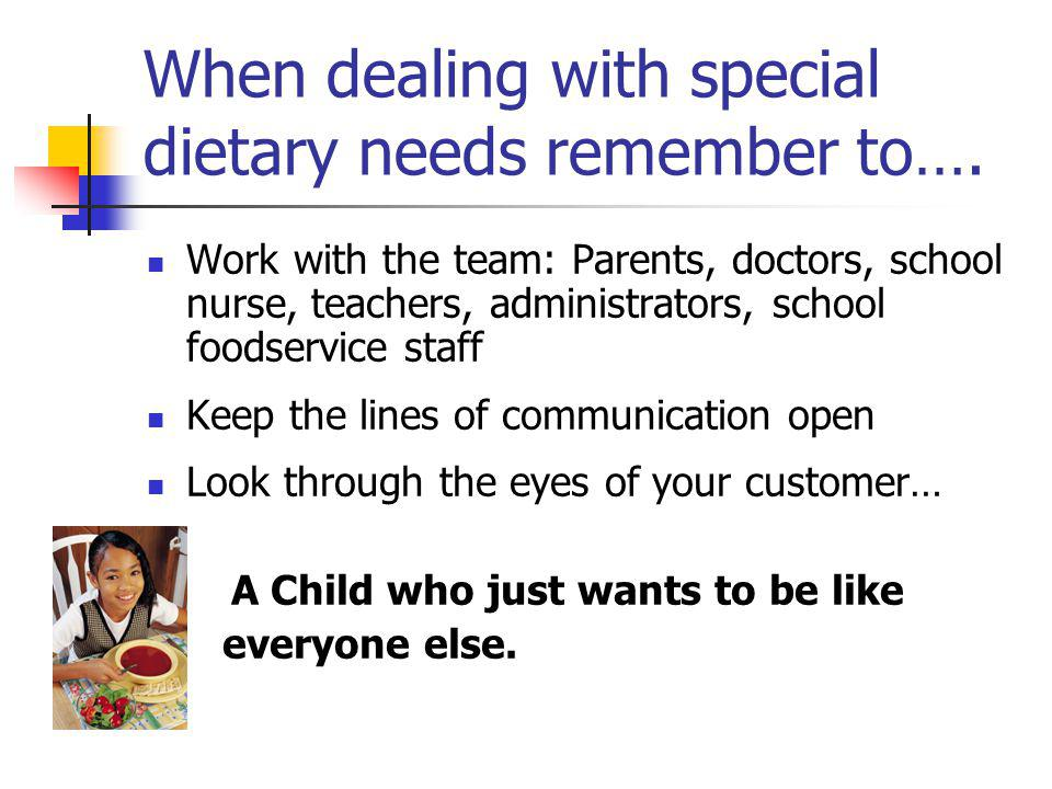 When dealing with special dietary needs remember to…. Work with the team: Parents, doctors, school nurse, teachers, administrators, school foodservice