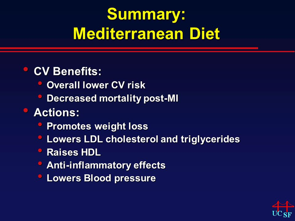 Summary: Mediterranean Diet CV Benefits: CV Benefits: Overall lower CV risk Overall lower CV risk Decreased mortality post-MI Decreased mortality post-MI Actions: Actions: Promotes weight loss Promotes weight loss Lowers LDL cholesterol and triglycerides Lowers LDL cholesterol and triglycerides Raises HDL Raises HDL Anti-inflammatory effects Anti-inflammatory effects Lowers Blood pressure Lowers Blood pressure