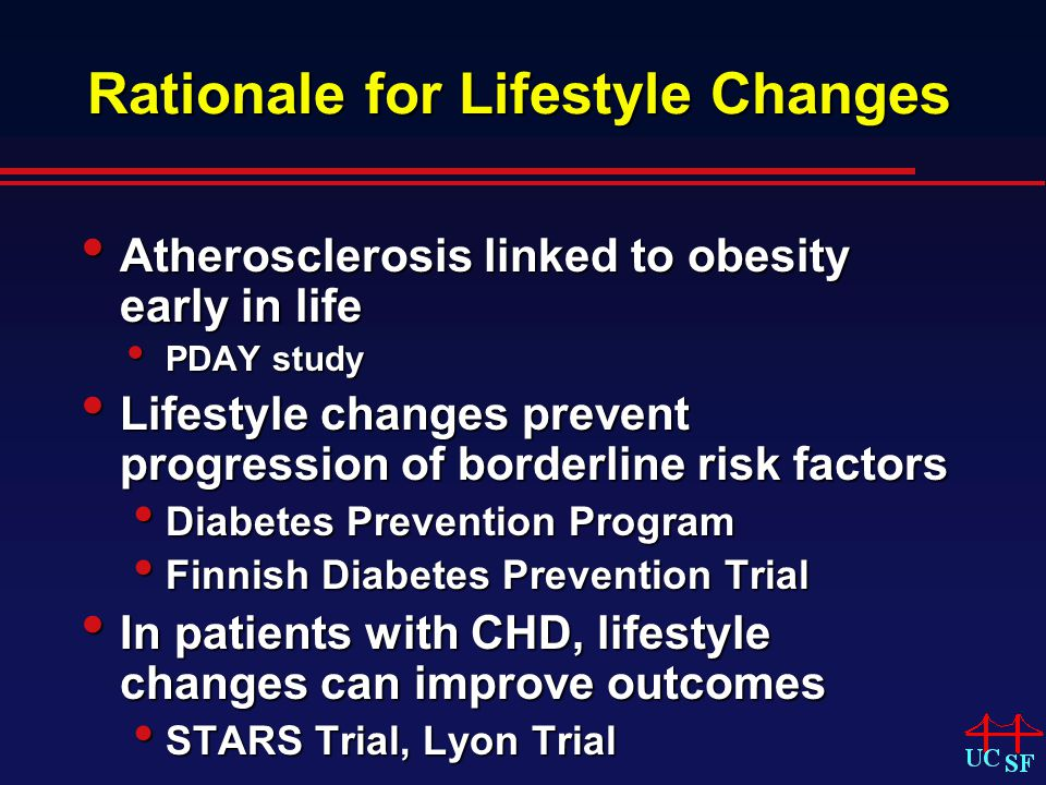 Rationale for Lifestyle Changes Atherosclerosis linked to obesity early in life Atherosclerosis linked to obesity early in life PDAY study PDAY study Lifestyle changes prevent progression of borderline risk factors Lifestyle changes prevent progression of borderline risk factors Diabetes Prevention Program Diabetes Prevention Program Finnish Diabetes Prevention Trial Finnish Diabetes Prevention Trial In patients with CHD, lifestyle changes can improve outcomes In patients with CHD, lifestyle changes can improve outcomes STARS Trial, Lyon Trial STARS Trial, Lyon Trial
