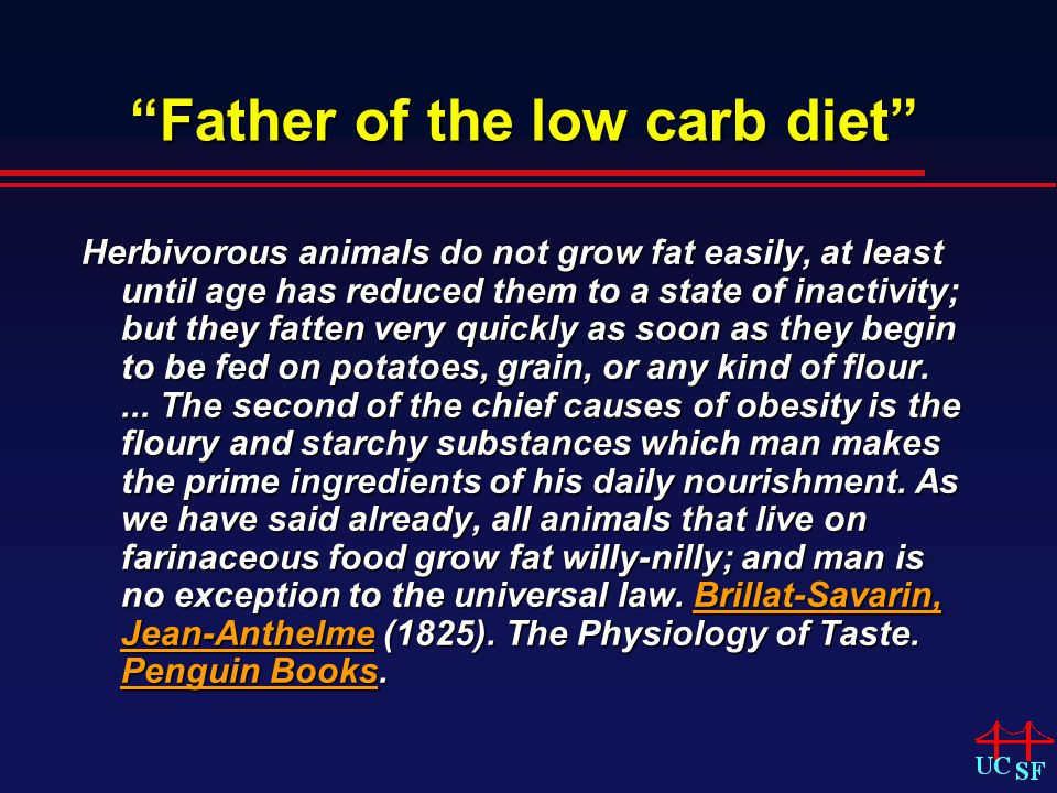 Father of the low carb diet Herbivorous animals do not grow fat easily, at least until age has reduced them to a state of inactivity; but they fatten very quickly as soon as they begin to be fed on potatoes, grain, or any kind of flour....