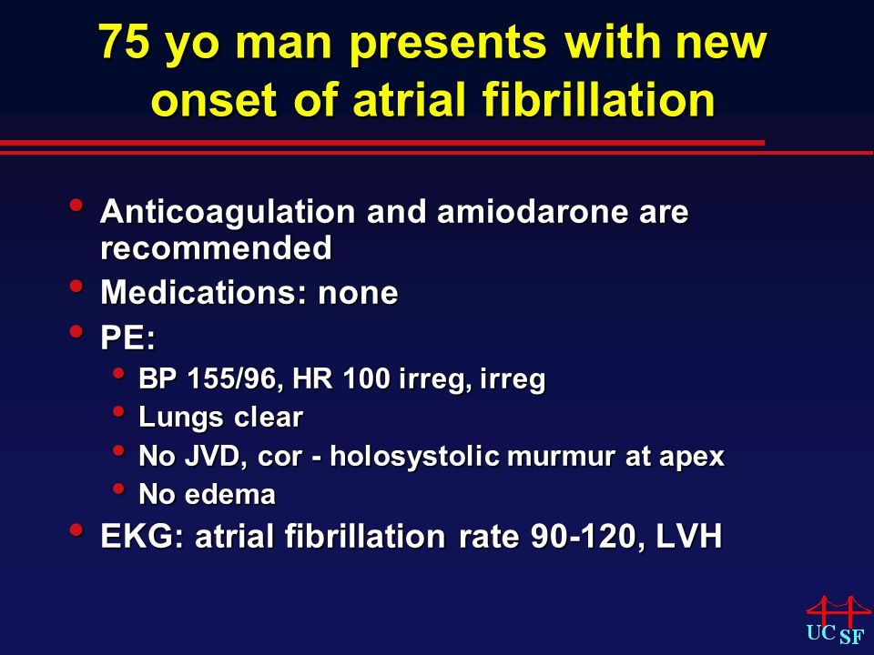 75 yo man presents with new onset of atrial fibrillation Anticoagulation and amiodarone are recommended Anticoagulation and amiodarone are recommended Medications: none Medications: none PE: PE: BP 155/96, HR 100 irreg, irreg BP 155/96, HR 100 irreg, irreg Lungs clear Lungs clear No JVD, cor - holosystolic murmur at apex No JVD, cor - holosystolic murmur at apex No edema No edema EKG: atrial fibrillation rate 90-120, LVH EKG: atrial fibrillation rate 90-120, LVH