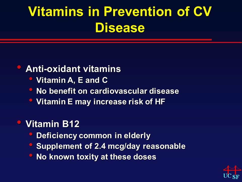 Vitamins in Prevention of CV Disease Anti-oxidant vitamins Anti-oxidant vitamins Vitamin A, E and C Vitamin A, E and C No benefit on cardiovascular disease No benefit on cardiovascular disease Vitamin E may increase risk of HF Vitamin E may increase risk of HF Vitamin B12 Vitamin B12 Deficiency common in elderly Deficiency common in elderly Supplement of 2.4 mcg/day reasonable Supplement of 2.4 mcg/day reasonable No known toxity at these doses No known toxity at these doses
