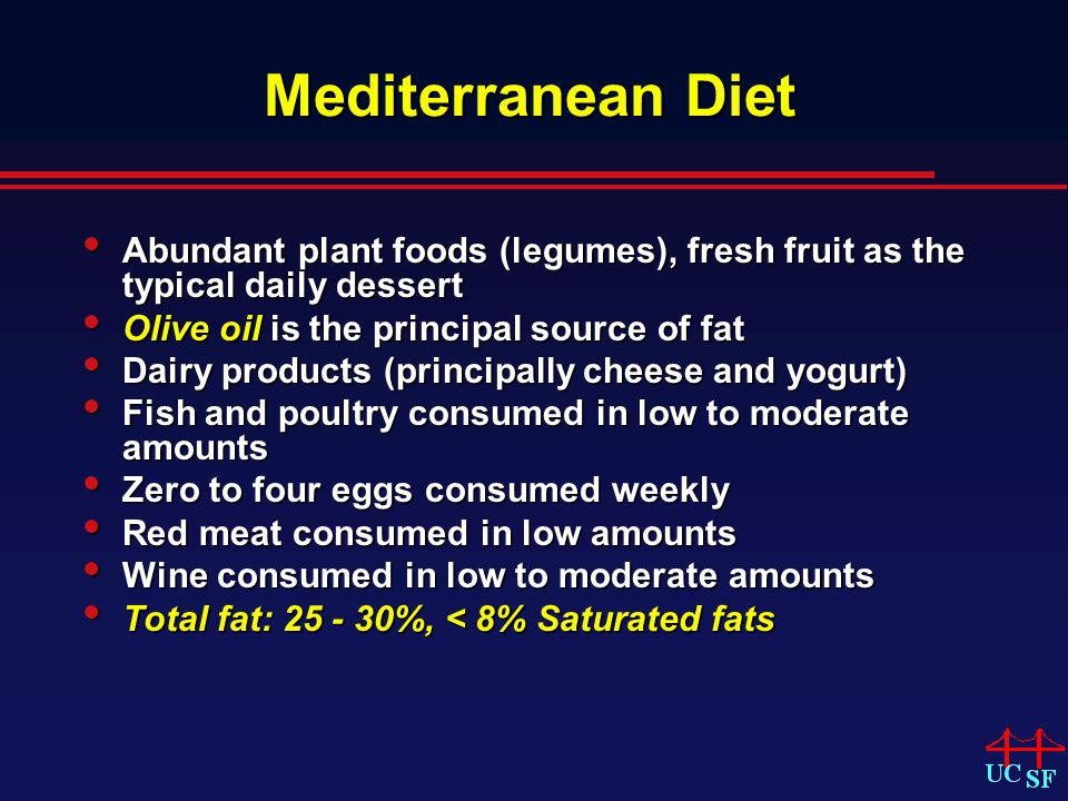 Mediterranean Diet Abundant plant foods (legumes), fresh fruit as the typical daily dessert Abundant plant foods (legumes), fresh fruit as the typical daily dessert Olive oil is the principal source of fat Olive oil is the principal source of fat Dairy products (principally cheese and yogurt) Dairy products (principally cheese and yogurt) Fish and poultry consumed in low to moderate amounts Fish and poultry consumed in low to moderate amounts Zero to four eggs consumed weekly Zero to four eggs consumed weekly Red meat consumed in low amounts Red meat consumed in low amounts Wine consumed in low to moderate amounts Wine consumed in low to moderate amounts Total fat: 25 - 30%, < 8% Saturated fats Total fat: 25 - 30%, < 8% Saturated fats