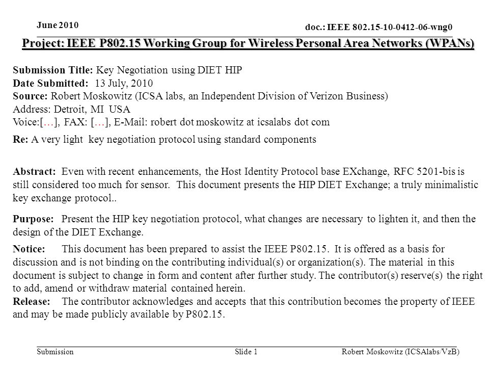 doc.: IEEE wng0 Submission June 2010 Robert Moskowitz (ICSAlabs/VzB)Slide 1 Project: IEEE P Working Group for Wireless Personal Area Networks (WPANs) Submission Title: Key Negotiation using DIET HIP Date Submitted: 13 July, 2010 Source: Robert Moskowitz (ICSA labs, an Independent Division of Verizon Business) Address: Detroit, MI USA Voice:[…], FAX: […],   robert dot moskowitz at icsalabs dot com Re: A very light key negotiation protocol using standard components Abstract:Even with recent enhancements, the Host Identity Protocol base EXchange, RFC 5201-bis is still considered too much for sensor.