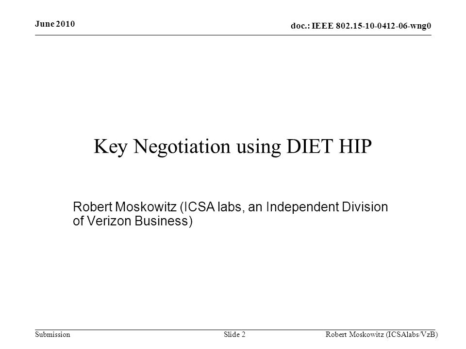 doc.: IEEE wng0 Submission June 2010 Robert Moskowitz (ICSAlabs/VzB)Slide 2 Key Negotiation using DIET HIP Robert Moskowitz (ICSA labs, an Independent Division of Verizon Business)
