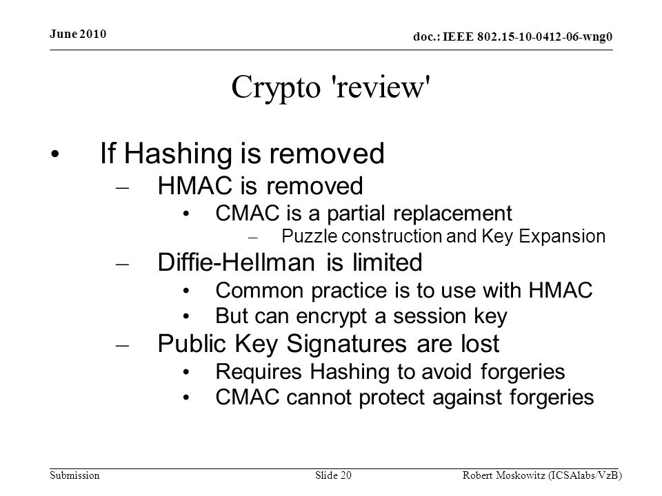 doc.: IEEE wng0 Submission June 2010 Robert Moskowitz (ICSAlabs/VzB)Slide 20 Crypto review If Hashing is removed – HMAC is removed CMAC is a partial replacement – Puzzle construction and Key Expansion – Diffie-Hellman is limited Common practice is to use with HMAC But can encrypt a session key – Public Key Signatures are lost Requires Hashing to avoid forgeries CMAC cannot protect against forgeries