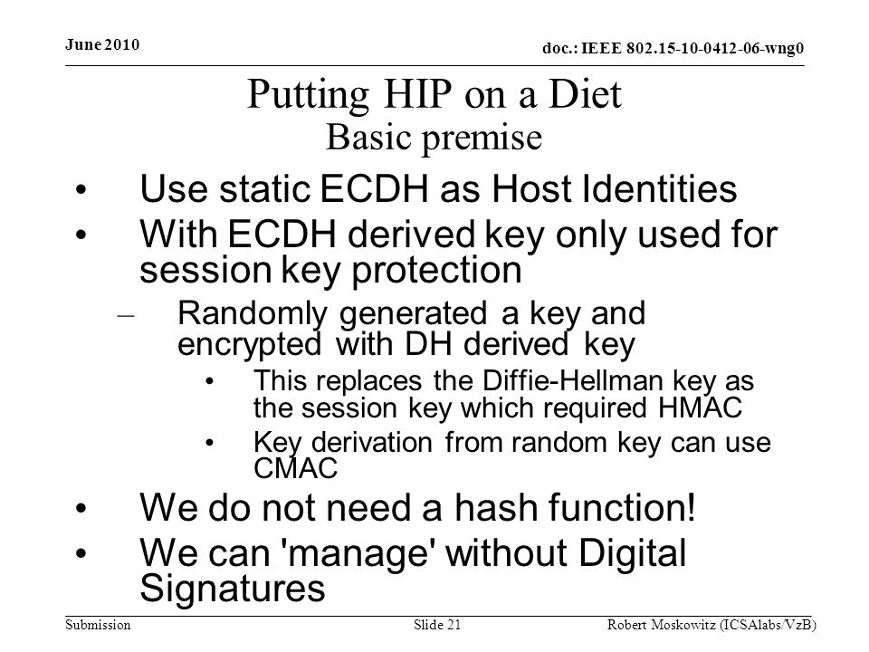 doc.: IEEE wng0 Submission June 2010 Robert Moskowitz (ICSAlabs/VzB)Slide 21 Putting HIP on a Diet Basic premise Use static ECDH as Host Identities With ECDH derived key only used for session key protection – Randomly generated a key and encrypted with DH derived key This replaces the Diffie-Hellman key as the session key which required HMAC Key derivation from random key can use CMAC We do not need a hash function.