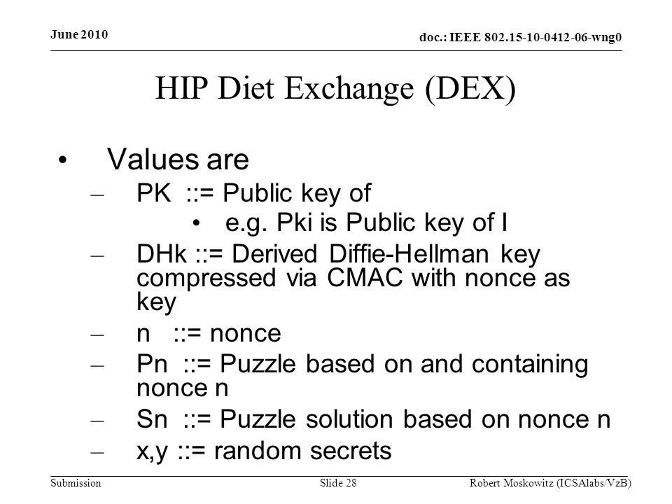 doc.: IEEE wng0 Submission June 2010 Robert Moskowitz (ICSAlabs/VzB)Slide 28 HIP Diet Exchange (DEX) Values are – PK ::= Public key of e.g.