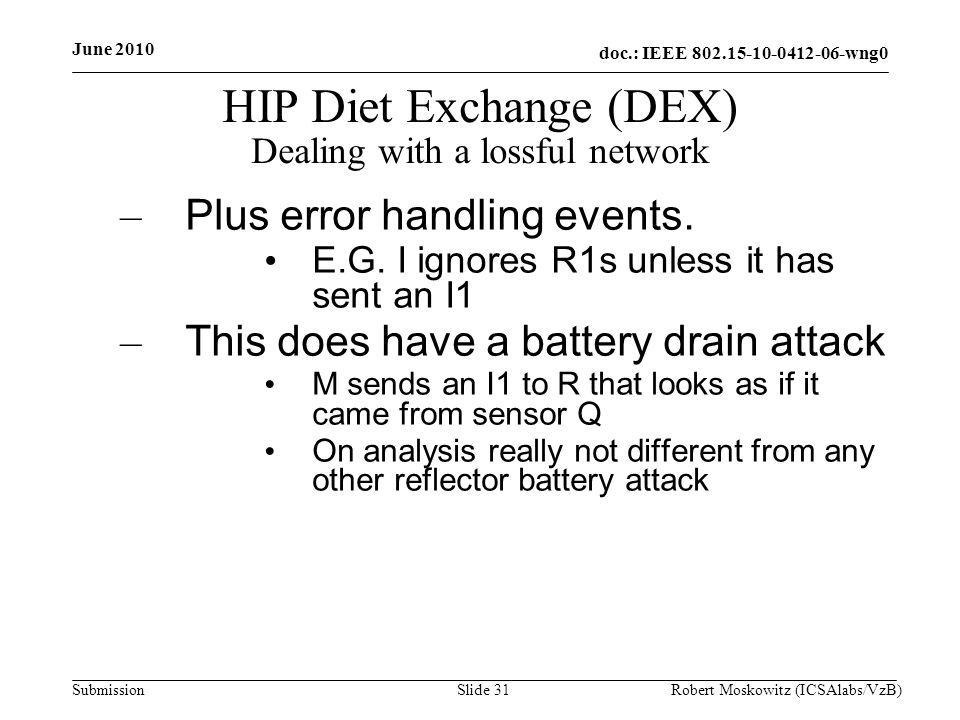 doc.: IEEE wng0 Submission June 2010 Robert Moskowitz (ICSAlabs/VzB)Slide 31 HIP Diet Exchange (DEX) Dealing with a lossful network – Plus error handling events.