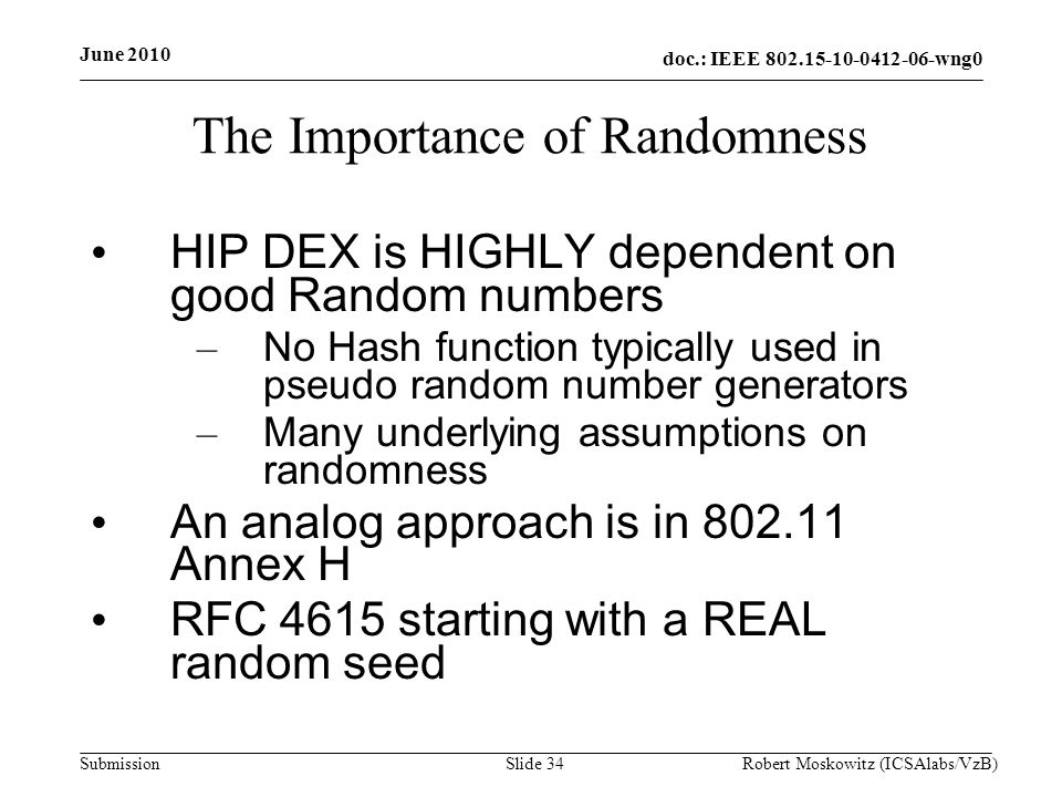 doc.: IEEE wng0 Submission June 2010 Robert Moskowitz (ICSAlabs/VzB)Slide 34 The Importance of Randomness HIP DEX is HIGHLY dependent on good Random numbers – No Hash function typically used in pseudo random number generators – Many underlying assumptions on randomness An analog approach is in Annex H RFC 4615 starting with a REAL random seed