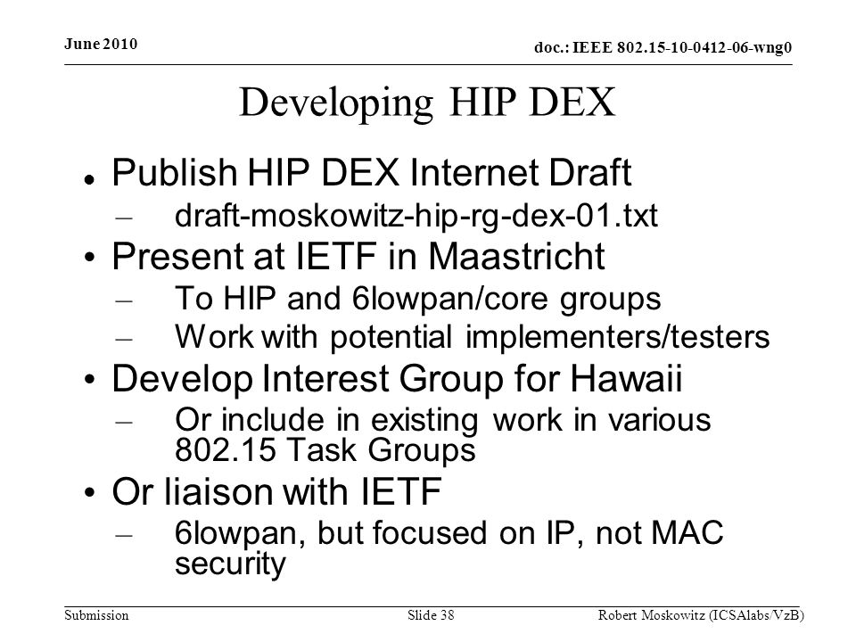 doc.: IEEE wng0 Submission June 2010 Robert Moskowitz (ICSAlabs/VzB)Slide 38 Developing HIP DEX Publish HIP DEX Internet Draft – draft-moskowitz-hip-rg-dex-01.txt Present at IETF in Maastricht – To HIP and 6lowpan/core groups – Work with potential implementers/testers Develop Interest Group for Hawaii – Or include in existing work in various Task Groups Or liaison with IETF – 6lowpan, but focused on IP, not MAC security