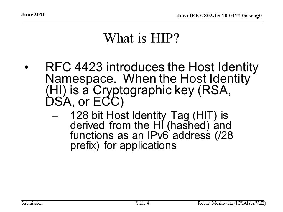 doc.: IEEE 802.15-10-0412-06-wng0 Submission June 2010 Robert Moskowitz (ICSAlabs/VzB)Slide 25 Putting HIP on a Diet Other uses of hashing in HIP BEX Use CMAC in puzzle creation and solution Find a simple compress function for HIT creation – 160, 224, or 256 bits down to 96 with collision avoidance.