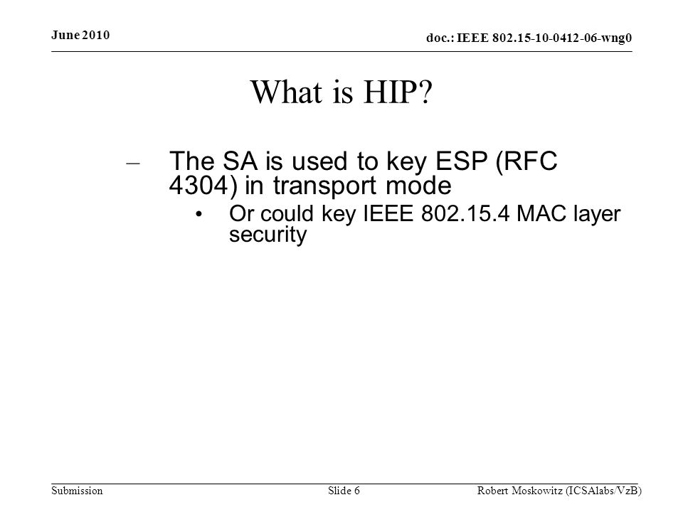 doc.: IEEE 802.15-10-0412-06-wng0 Submission June 2010 Robert Moskowitz (ICSAlabs/VzB)Slide 27 HIP Diet Exchange (DEX) Parties are – I ::= Initiator – R ::= Responder – MR ::= Malicious Responder – MI ::= Malicious Initiator Functions are – ECR ::= AES encrypt – MAC ::= CMAC – | ::= concatenation – EX ::= Key expansion