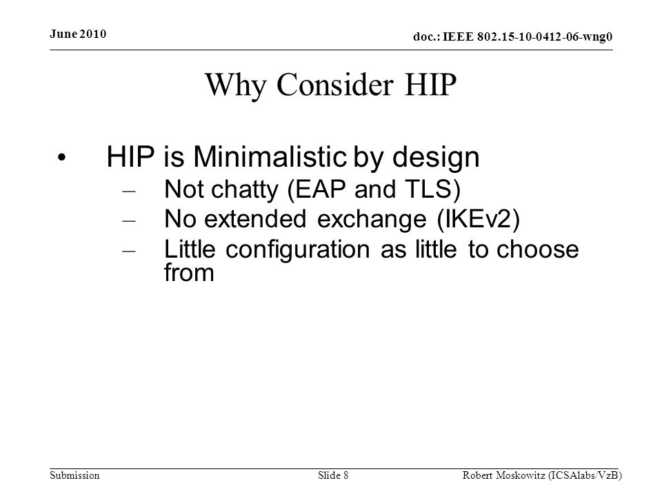 doc.: IEEE wng0 Submission June 2010 Robert Moskowitz (ICSAlabs/VzB)Slide 8 Why Consider HIP HIP is Minimalistic by design – Not chatty (EAP and TLS) – No extended exchange (IKEv2) – Little configuration as little to choose from