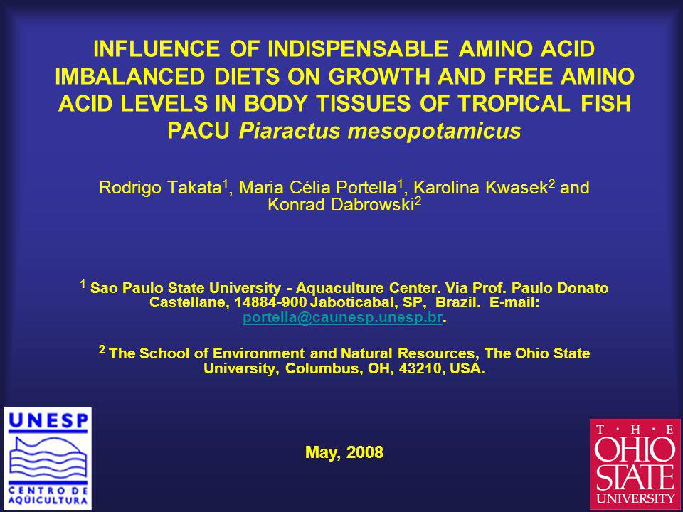INFLUENCE OF INDISPENSABLE AMINO ACID IMBALANCED DIETS ON GROWTH AND FREE AMINO ACID LEVELS IN BODY TISSUES OF TROPICAL FISH PACU Piaractus mesopotamicus Rodrigo Takata 1, Maria Célia Portella 1, Karolina Kwasek 2 and Konrad Dabrowski 2 1 Sao Paulo State University - Aquaculture Center.