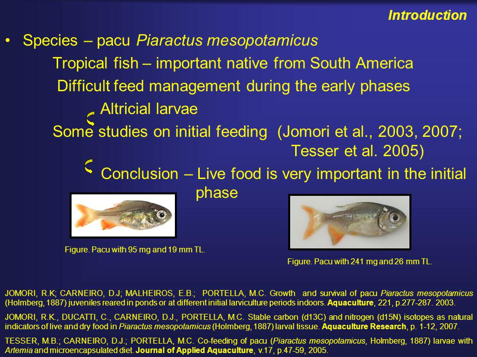 Introduction Species – pacu Piaractus mesopotamicus Tropical fish – important native from South America Difficult feed management during the early phases Altricial larvae Some studies on initial feeding (Jomori et al., 2003, 2007; Tesser et al.