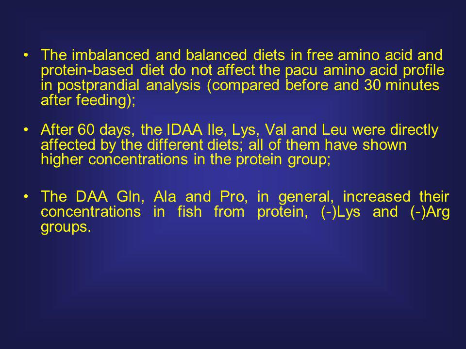 The imbalanced and balanced diets in free amino acid and protein-based diet do not affect the pacu amino acid profile in postprandial analysis (compared before and 30 minutes after feeding); After 60 days, the IDAA Ile, Lys, Val and Leu were directly affected by the different diets; all of them have shown higher concentrations in the protein group; The DAA Gln, Ala and Pro, in general, increased their concentrations in fish from protein, (-)Lys and (-)Arg groups.