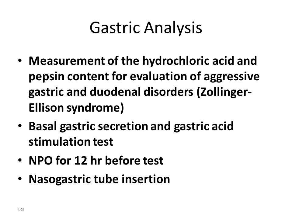 Gastric Analysis Measurement of the hydrochloric acid and pepsin content for evaluation of aggressive gastric and duodenal disorders (Zollinger- Ellison syndrome) Basal gastric secretion and gastric acid stimulation test NPO for 12 hr before test Nasogastric tube insertion 1/09
